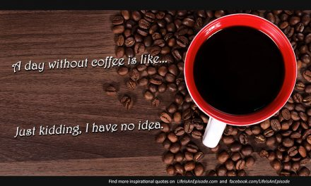 A day without coffee is like…