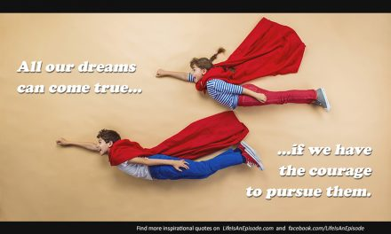 All our dreams can come true – if we have the courage to pursue them