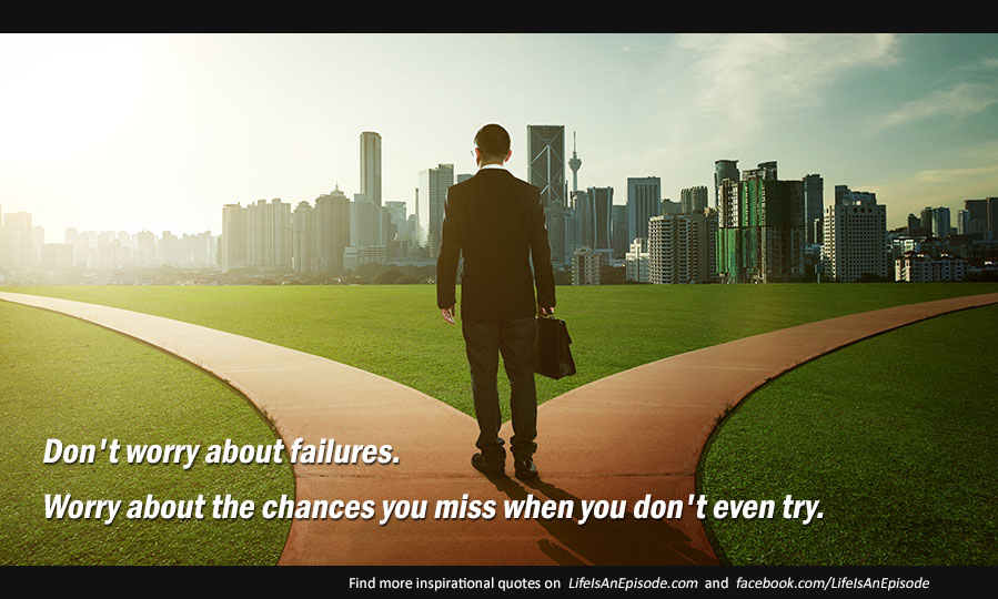 Don't worry about failures; worry about the chances you miss when you don't even try