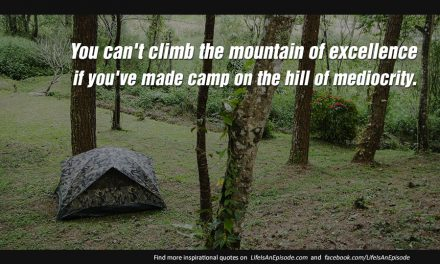 You can't climb the mountain of excellence if you've made camp on the hill of mediocrity