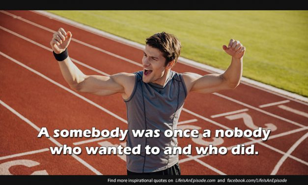 A somebody was once a nobody who wanted to and who did