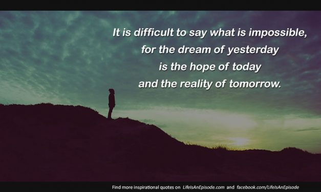 It is difficult to say what is impossible, for the dream of yesterday is the hope of today and the reality of tomorrow