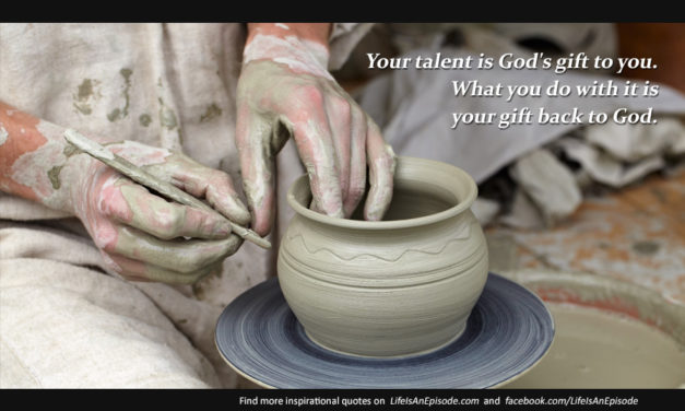 Your talent is God's gift to you. What you do with it is your gift back to God